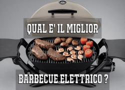 Qual e' il miglior barbecue elettrico ? Guida per una scelta corretta!